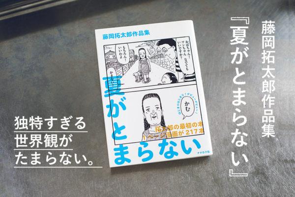 独特の世界観がたまらない。藤岡拓太郎作品集『夏がとまらない』が面白すぎる。